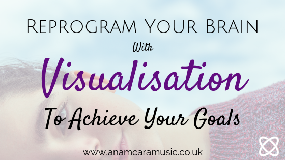 reprogram your brain with visualisation to achieve your goals anam cara music